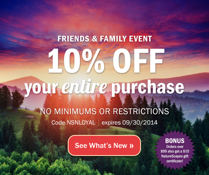 Friends and Family Event! 10% off your entire purchase with no minimums or restrictions. Code NSNLOYAL - expires 09/30/2014. Bonus! Orders over $99 also get a $10 NatureScapes gift certificate. See What's New »